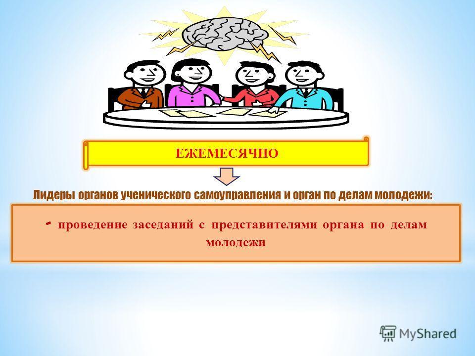 ЕЖЕМЕСЯЧНО - проведение заседаний с представителями органа по делам молодежи Лидеры органов ученического самоуправления и орган по делам молодежи: