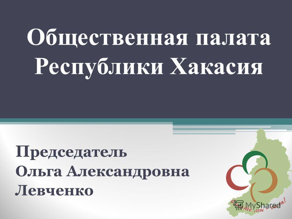 Общественная палата Республики Хакасия П редседатель Ольга Александровна Левченко