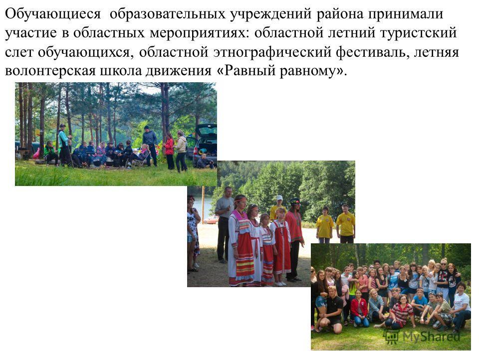 Обучающиеся образовательных учреждений района принимали участие в областных мероприятиях: областной летний туристский слет обучающихся, областной этнографический фестиваль, летняя волонтерская школа движения « Равный равному ».