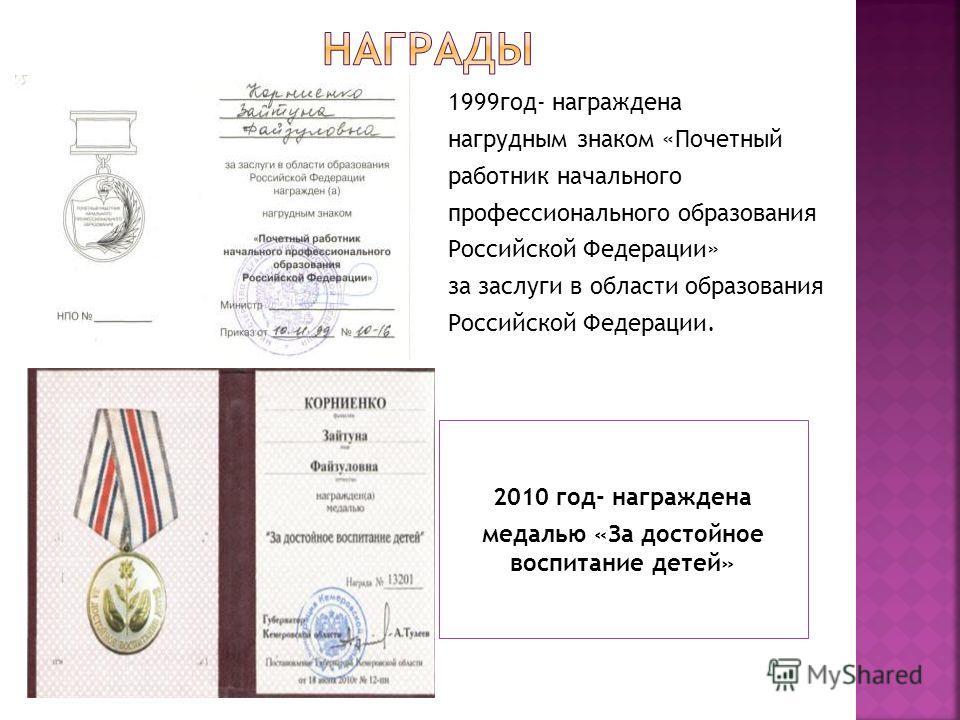 2010 год- награждена медалью «За достойное воспитание детей» 1999 год- награждена нагрудным знаком «Почетный работник начального профессионального образования Российской Федерации» за заслуги в области образования Российской Федерации.