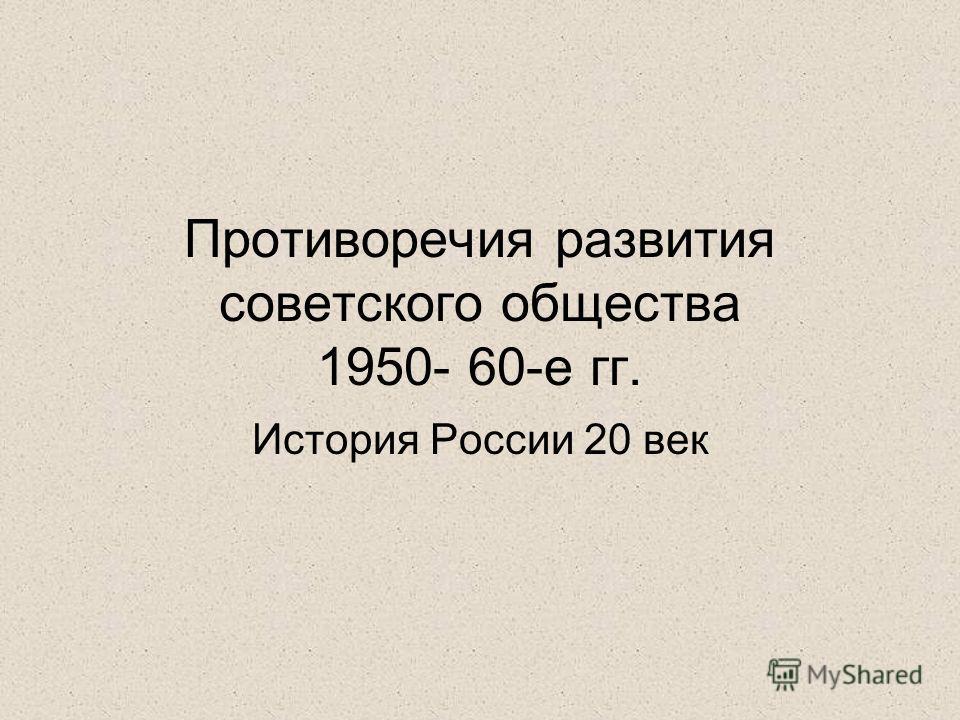 Противоречия развития советского общества 1950- 60-е гг. История России 20 век