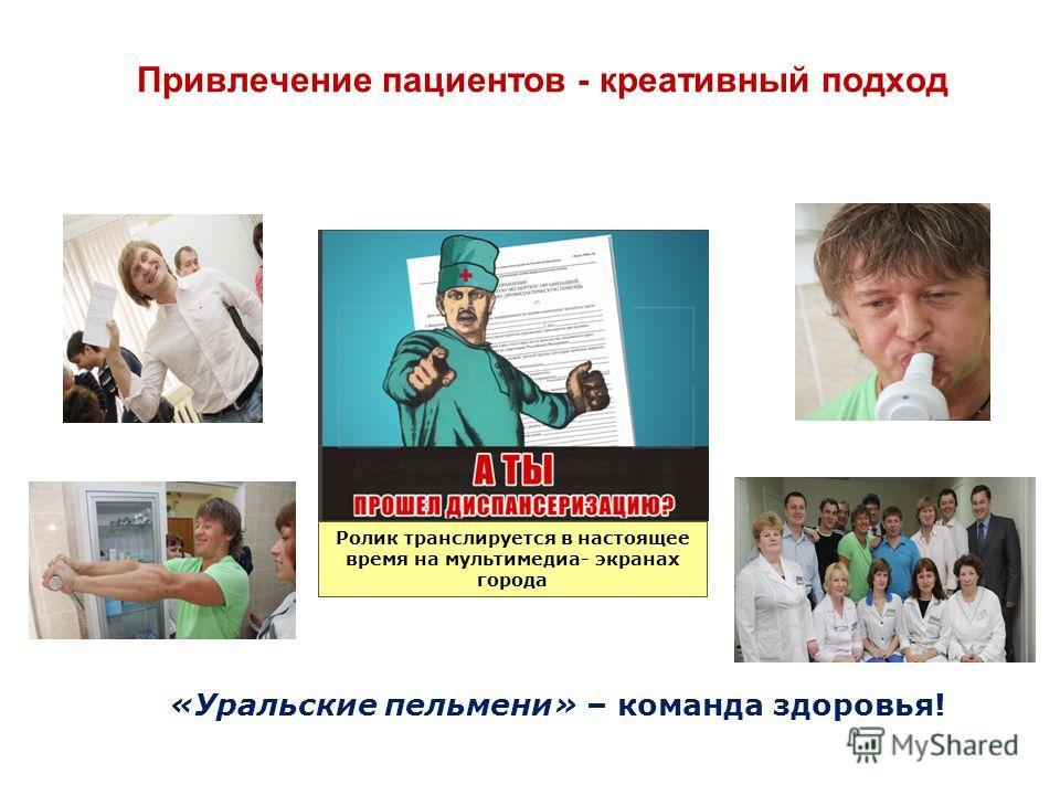 Привлечение пациентов - креативный подход «Уральские пельмени» – команда здоровья! Ролик транслируется в настоящее время на мультимедиа- экранах города