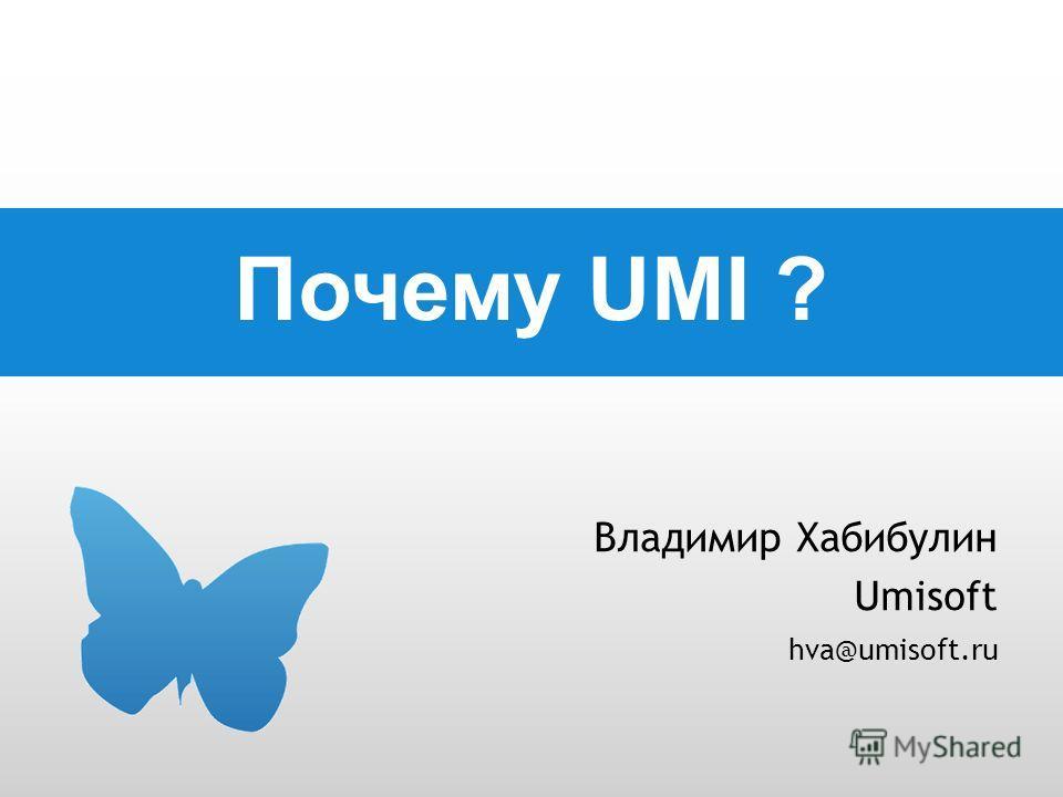 Почему UMI ? Владимир Хабибулин Umisoft hva@umisoft.ru