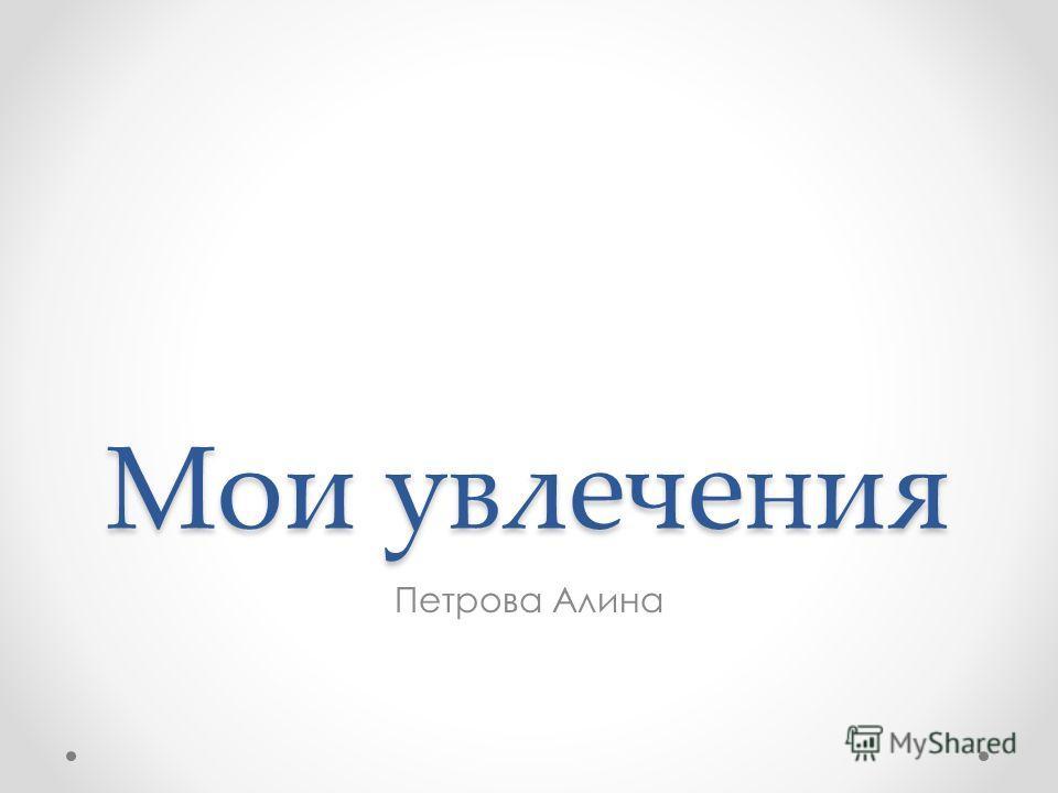 Мои увлечения Петрова Алина