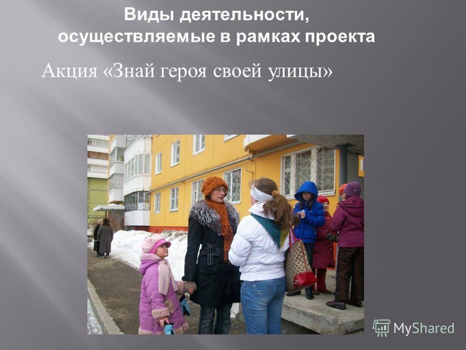 Виды деятельности, осуществляемые в рамках проекта Акция « Знай героя своей улицы »
