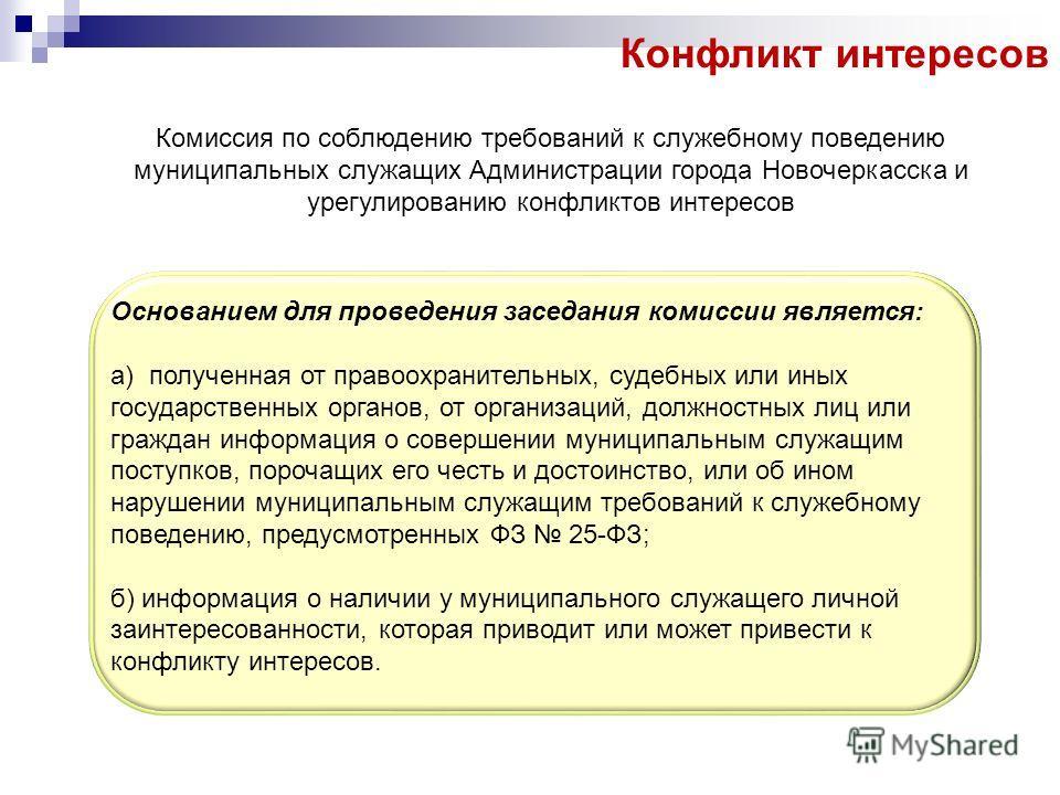 Конфликт интересов Комиссия по соблюдению требований к служебному поведению муниципальных служащих Администрации города Новочеркасска и урегулированию конфликтов интересов Основанием для проведения заседания комиссии является: а) полученная от правоо