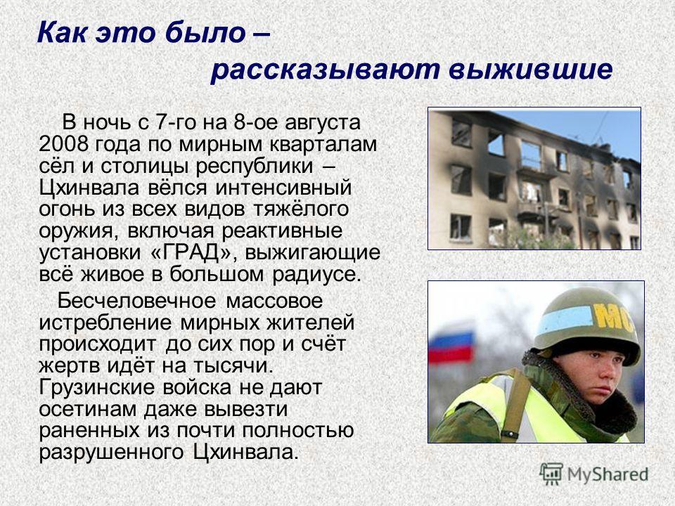 В ночь с 7-го на 8-ое августа 2008 года по мирным кварталам сёл и столицы республики – Цхинвала вёлся интенсивный огонь из всех видов тяжёлого оружия, включая реактивные установки «ГРАД», выжигающие всё живое в большом радиусе. Бесчеловечное массовое