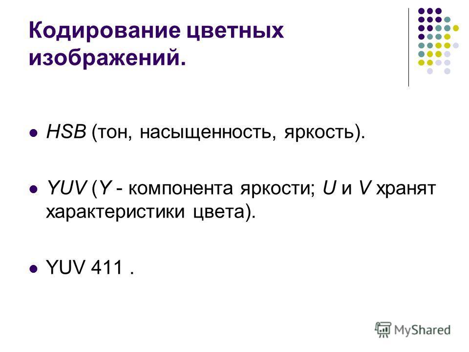 Кодирование цветных изображений. HSB (тон, насыщенность, яркость). YUV (Y - компонента яркости; U и V хранят характеристики цвета). YUV 411.