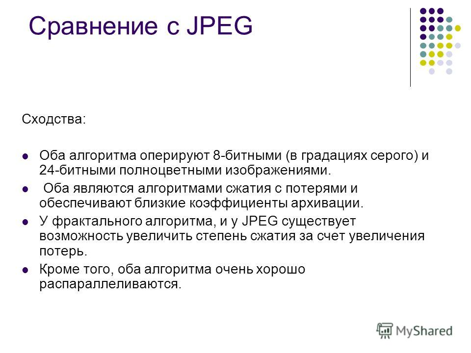 Сравнение с JPEG Сходства: Оба алгоритма оперируют 8-битными (в градациях серого) и 24-битными полноцветными изображениями. Оба являются алгоритмами сжатия с потерями и обеспечивают близкие коэффициенты архивации. У фрактального алгоритма, и у JPEG с