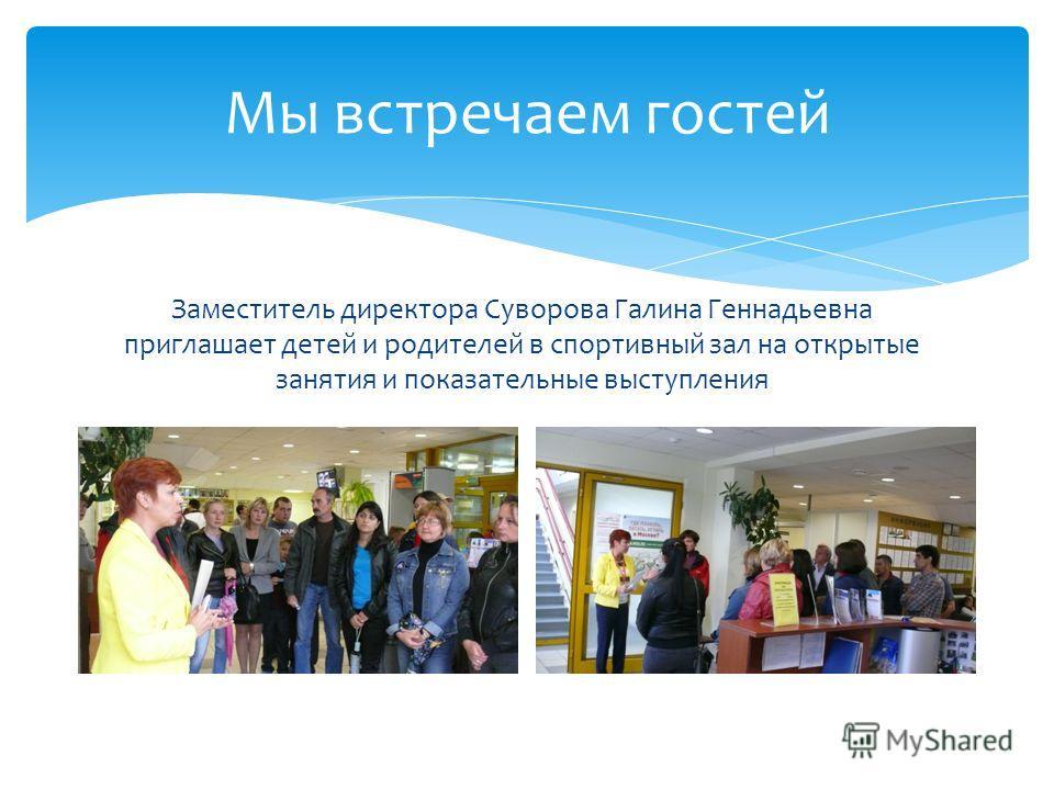 Мы встречаем гостей Заместитель директора Суворова Галина Геннадьевна приглашает детей и родителей в спортивный зал на открытые занятия и показательные выступления