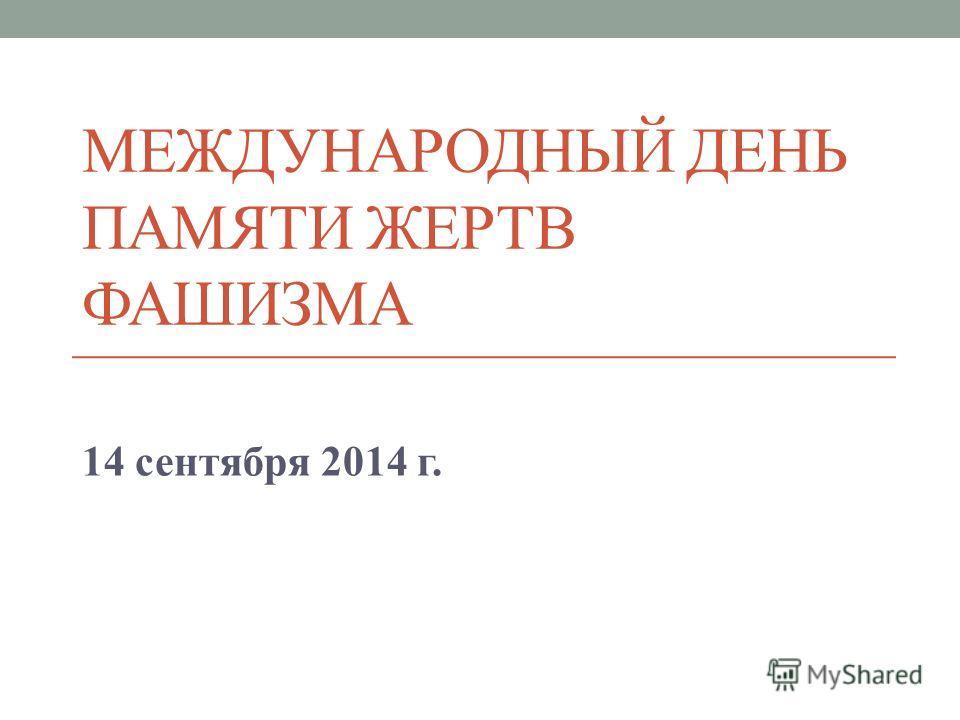 МЕЖДУНАРОДНЫЙ ДЕНЬ ПАМЯТИ ЖЕРТВ ФАШИЗМА 14 сентября 2014 г.