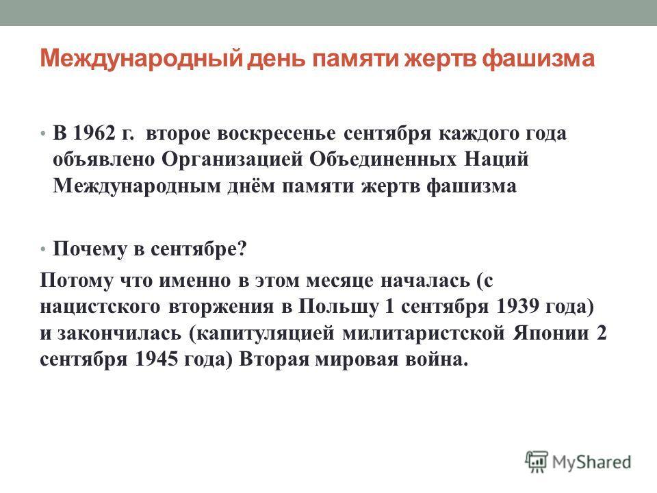 Международный день памяти жертв фашизма В 1962 г. второе воскресенье сентября каждого года объявлено Организацией Объединенных Наций Международным днём памяти жертв фашизма Почему в сентябре? Потому что именно в этом месяце началась (с нацистского вт