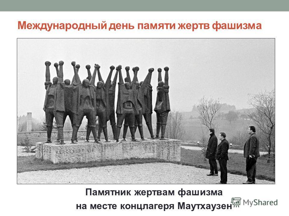 Международный день памяти жертв фашизма Памятник жертвам фашизма на месте концлагеря Маутхаузен
