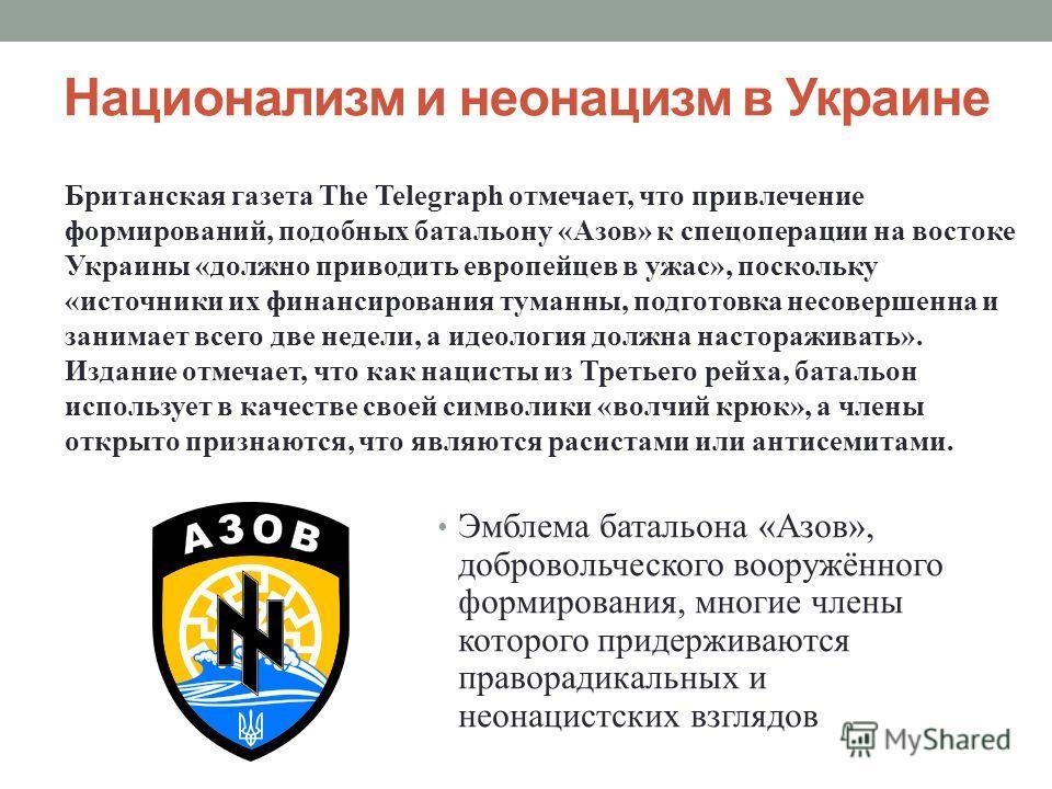 Национализм и неонацизм в Украине Эмблема батальона «Азов», добровольческого вооружённого формирования, многие члены которого придерживаются праворадикальных и неонацистских взглядов Британская газета The Telegraph отмечает, что привлечение формирова