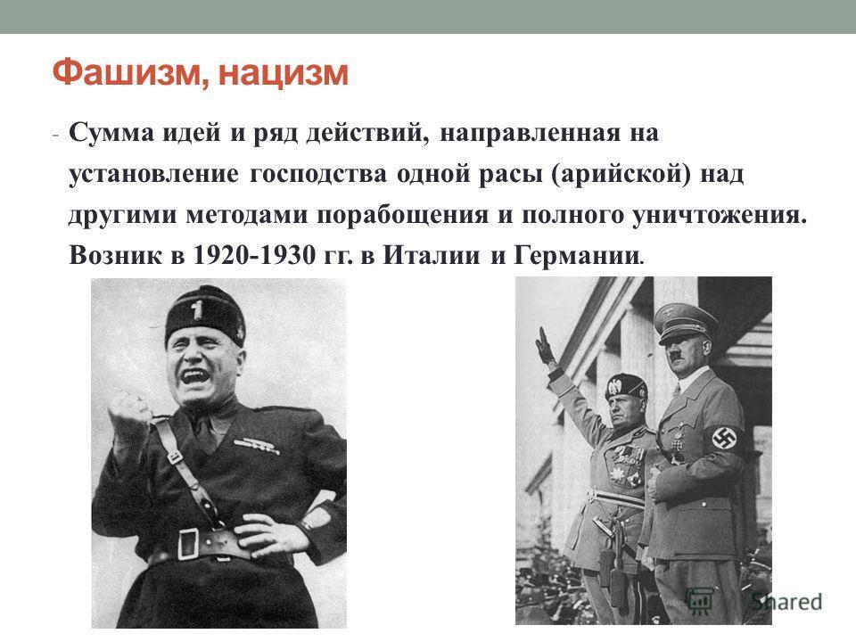Фашизм, нацизм - Сумма идей и ряд действий, направленная на установление господства одной расы (арийской) над другими методами порабощения и полного уничтожения. Возник в 1920-1930 гг. в Италии и Германии.