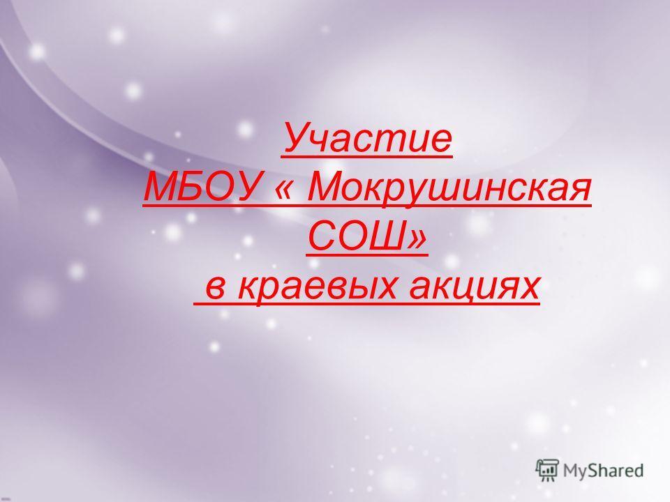 Участие МБОУ « Мокрушинская СОШ» в краевых акциях