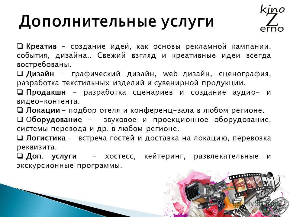Дополнительные услуги Креатив - создание идей, как основы рекламной кампании, события, дизайна.. Свежий взгляд и креативные идеи всегда востребованы. Дизайн - графический дизайн, web-дизайн, сценография, разработка текстильных изделий и сувенирной пр
