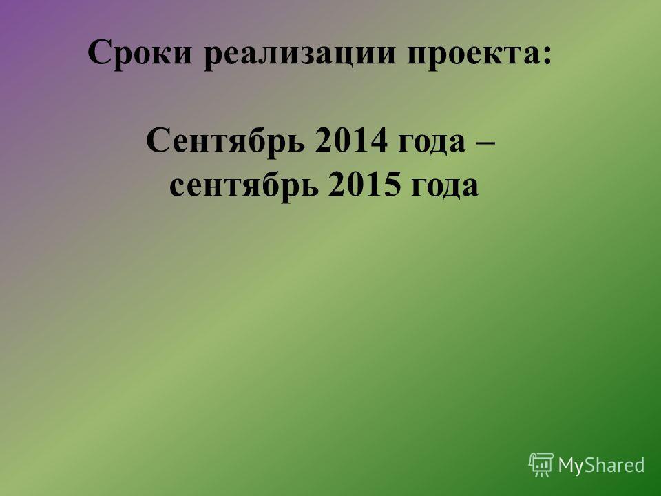 Сроки реализации проекта: Сентябрь 2014 года – сентябрь 2015 года