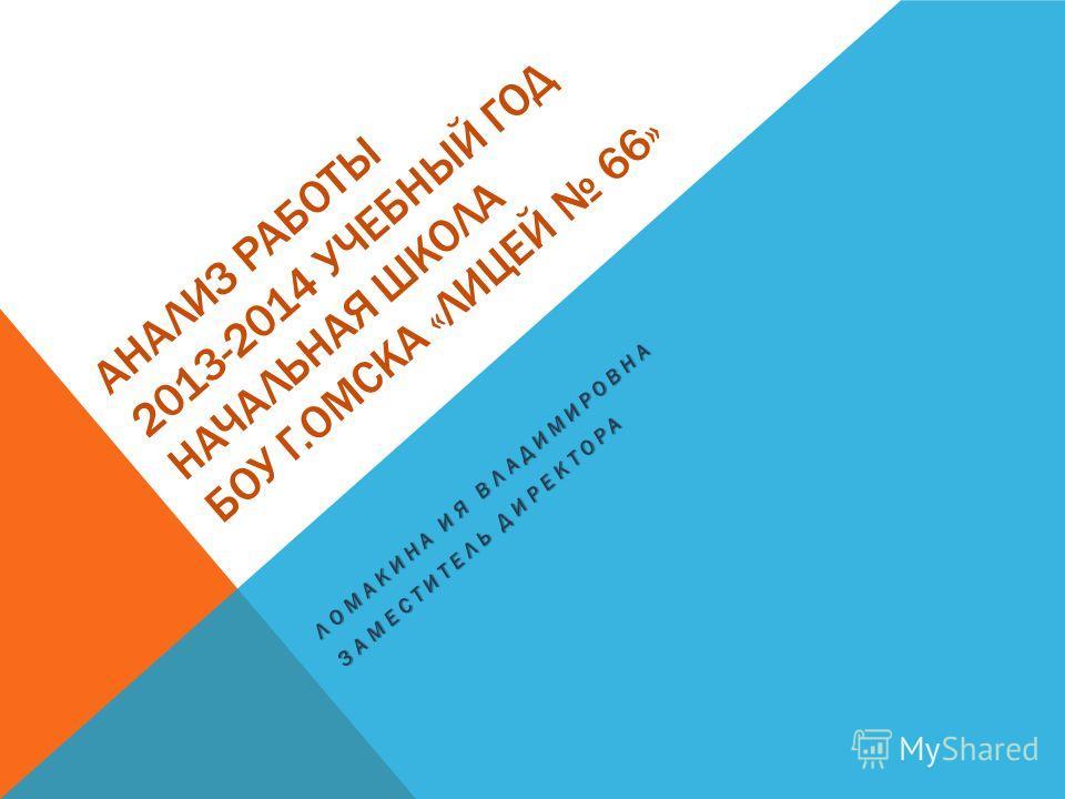 АНАЛИЗ РАБОТЫ 2013-2014 УЧЕБНЫЙ ГОД НАЧАЛЬНАЯ ШКОЛА БОУ Г.ОМСКА «ЛИЦЕЙ 66» ЛОМАКИНА ИЯ ВЛАДИМИРОВНА ЗАМЕСТИТЕЛЬ ДИРЕКТОРА