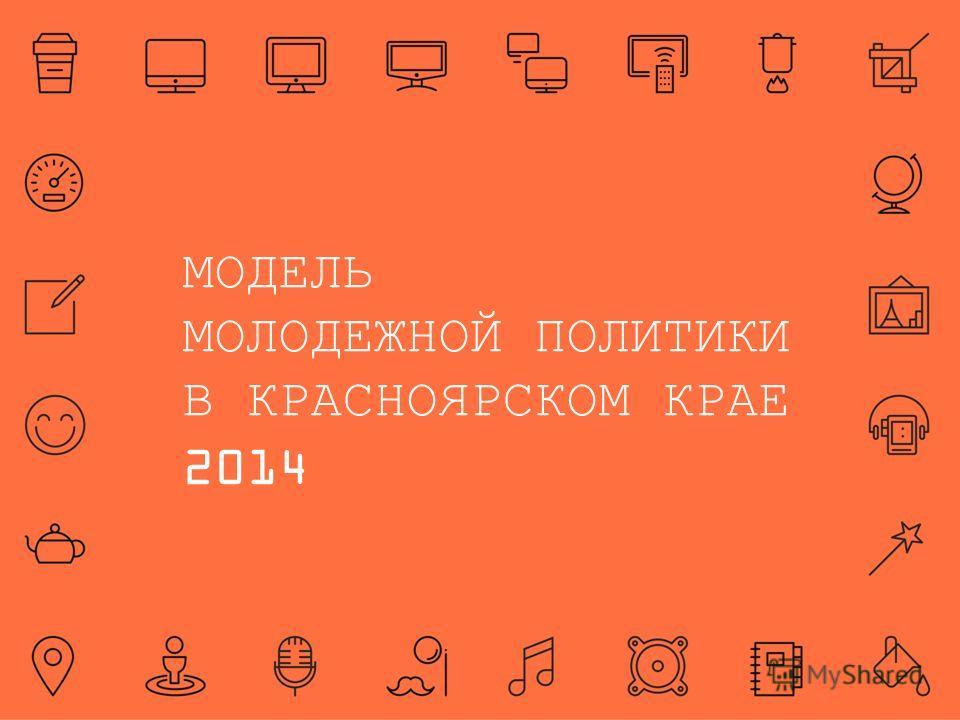 МОДЕЛЬ МОЛОДЕЖНОЙ ПОЛИТИКИ В КРАСНОЯРСКОМ КРАЕ 2014