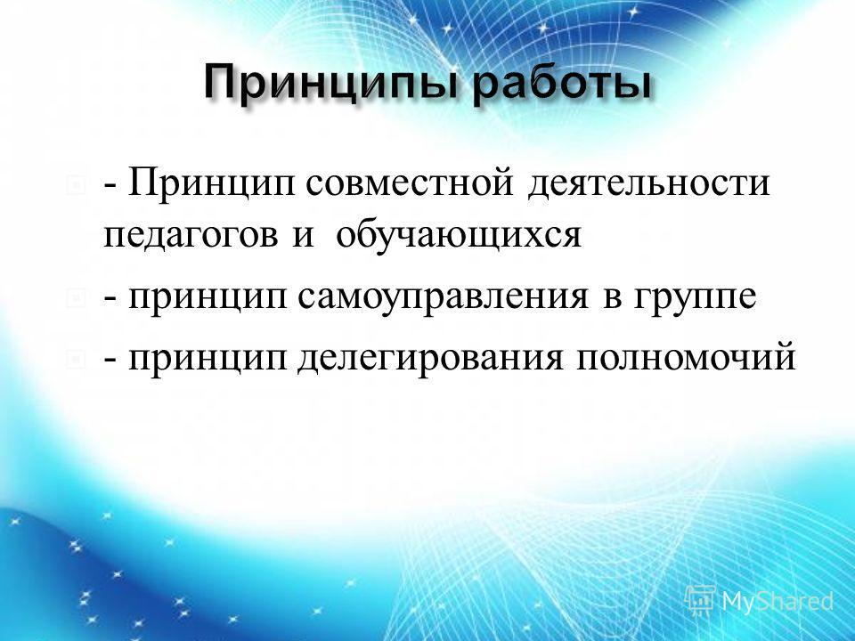 - Принцип совместной деятельности педагогов и обучающихся - принцип самоуправления в группе - принцип делегирования полномочий