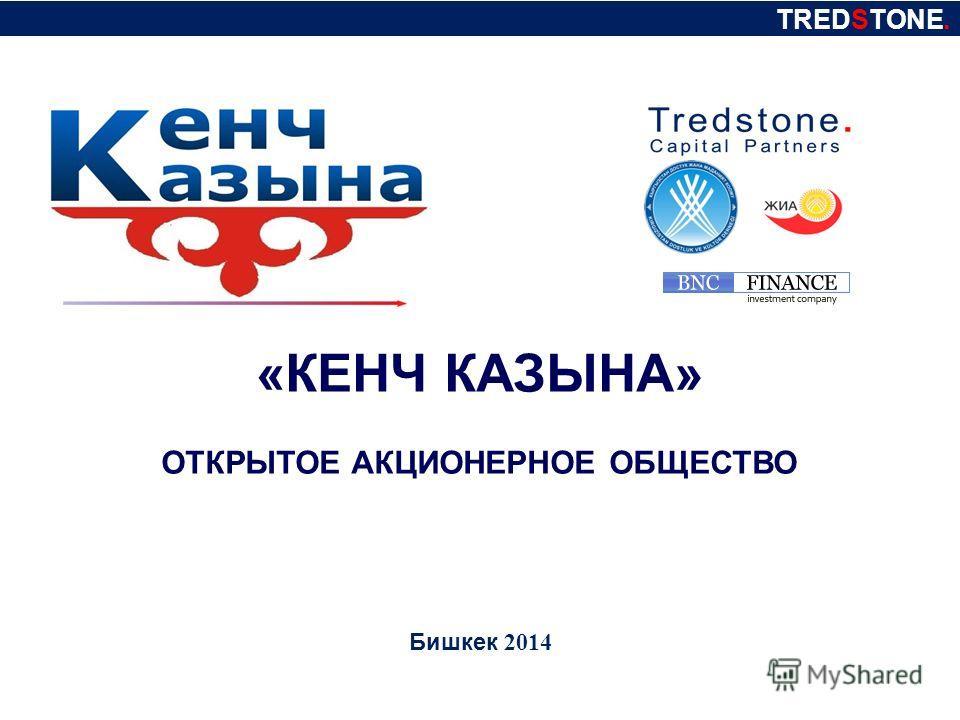 TREDSTONE. «КЕНЧ КАЗЫНА» ОТКРЫТОЕ АКЦИОНЕРНОЕ ОБЩЕСТВО Бишкек 2014