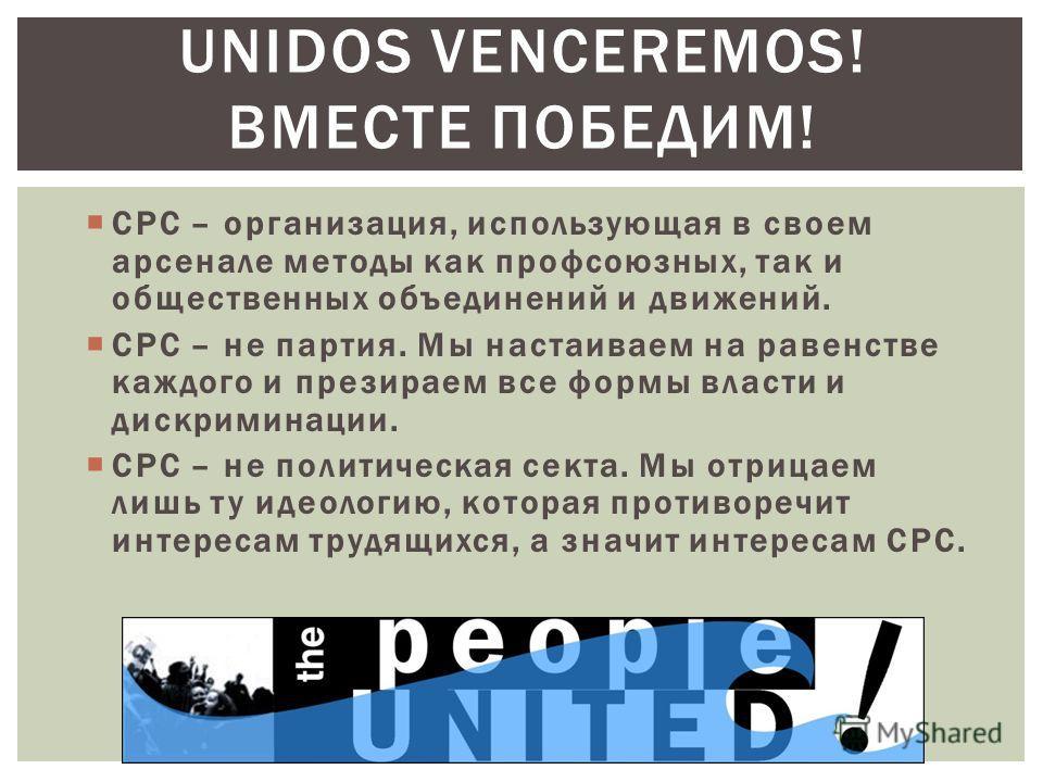 СРС – организация, использующая в своем арсенале методы как профсоюзных, так и общественных объединений и движений. СРС – не партия. Мы настаиваем на равенстве каждого и презираем все формы власти и дискриминации. СРС – не политическая секта. Мы отри