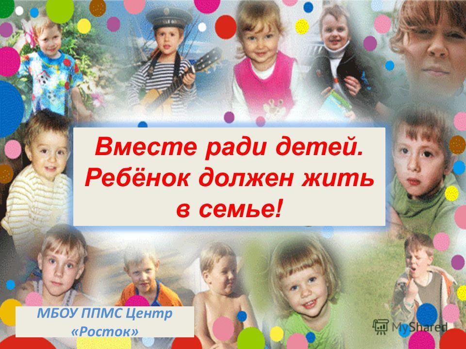 Вместе ради детей. Ребёнок должен жить в семье! МБОУ ППМС Центр «Росток»