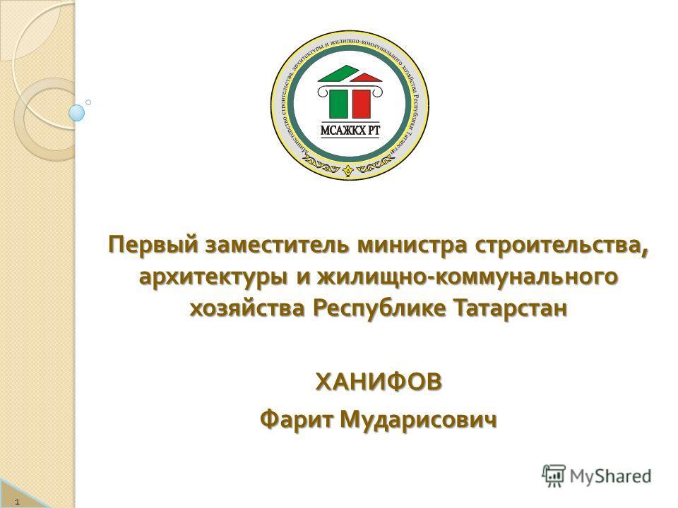 Первый заместитель министра строительства, архитектуры и жилищно - коммунального хозяйства Республике Татарстан ХАНИФОВ Фарит Мударисович 1