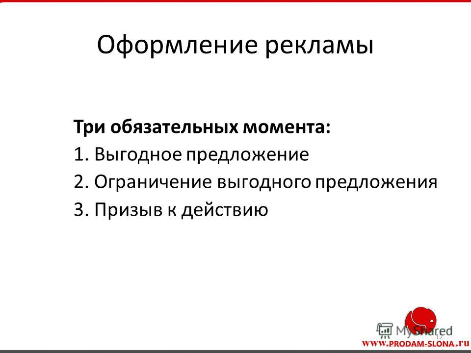 Оформление рекламы Три обязательных момента: 1. Выгодное предложение 2. Ограничение выгодного предложения 3. Призыв к действию 12