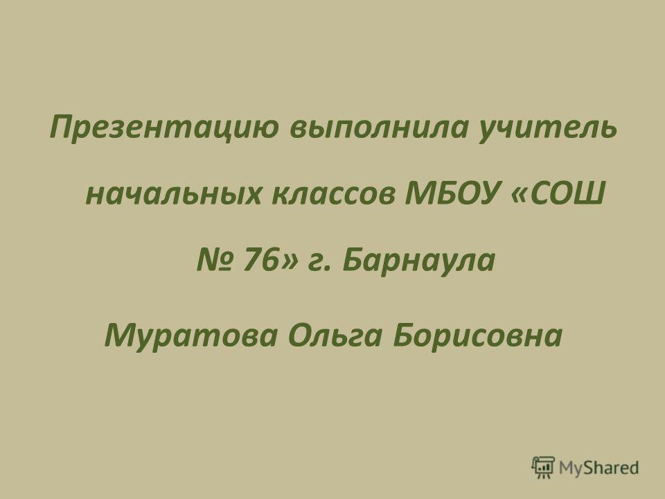 Презентацию выполнила учитель начальных классов МБОУ «СОШ 76» г. Барнаула Муратова Ольга Борисовна