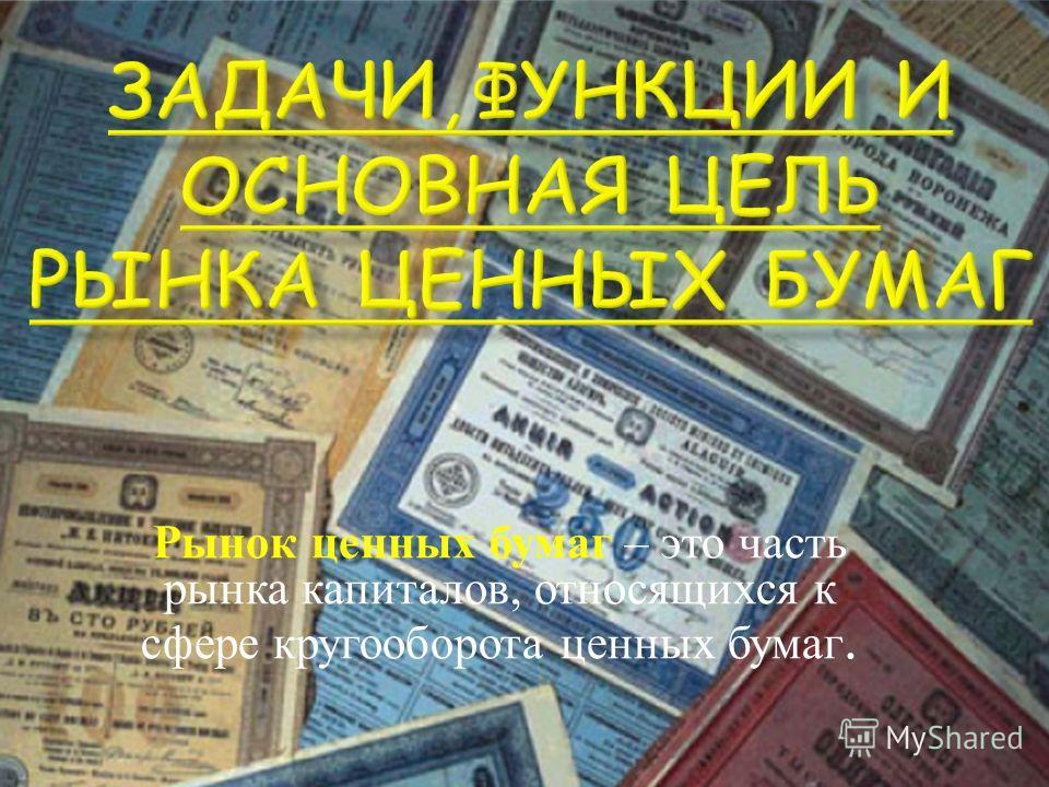 Рынок ценных бумаг – это часть рынка капиталов, относящихся к сфере кругооборота ценных бумаг.