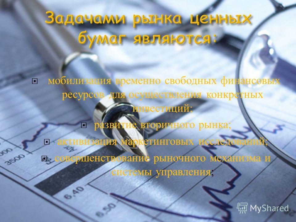 мобилизация временно свободных финансовых ресурсов для осуществления конкретных инвестиций ; развитие вторичного рынка ; активизация маркетинговых исследований ; совершенствование рыночного механизма и системы управления ;