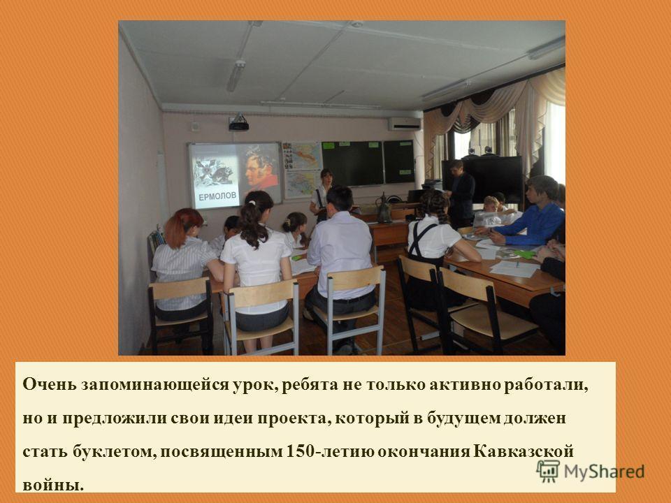 Очень запоминающейся урок, ребята не только активно работали, но и предложили свои идеи проекта, который в будущем должен стать буклетом, посвященным 150-летию окончания Кавказской войны.