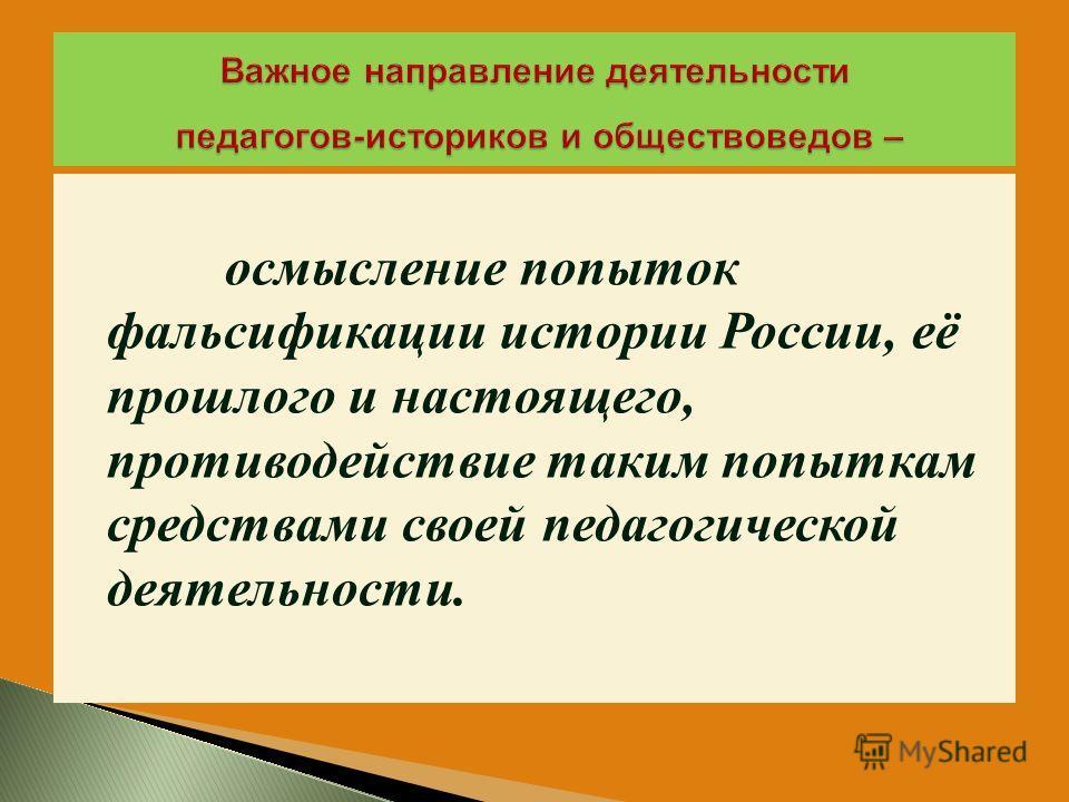 осмысление попыток фальсификации истории России, её прошлого и настоящего, противодействие таким попыткам средствами своей педагогической деятельности.