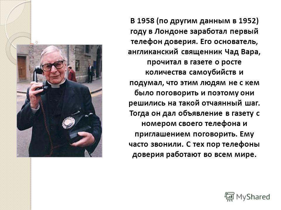 В 1958 (по другим данным в 1952) году в Лондоне заработал первый телефон доверия. Его основатель, англиканский священник Чад Вара, прочитал в газете о росте количества самоубийств и подумал, что этим людям не с кем было поговорить и поэтому они решил