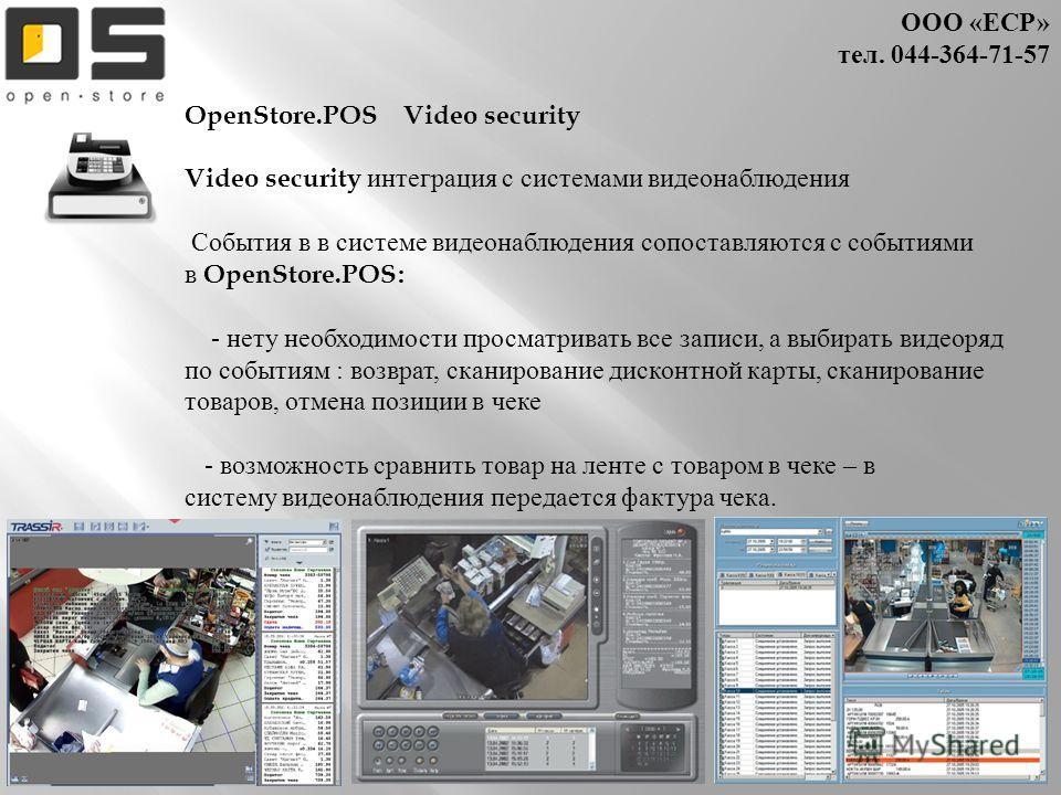 ООО « ЕСР » тел. 044- 364-71-57 OpenStore.POS Video security Video security интеграция с системами видеонаблюдения События в в системе видеонаблюдения сопоставляются с событиями в OpenStore.POS: - нету необходимости просматривать все записи, а выбира