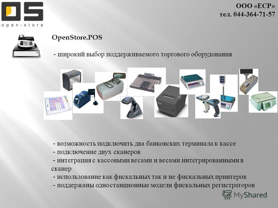 ООО « ЕСР » тел. 044- 364-71-57 OpenStore.POS - широкий выбор поддерживаемого торгового оборудования - возможность подключить два банковских терминала к кассе - подключение двух сканеров - интеграция с кассовыми весами и весами интегрированными в ска