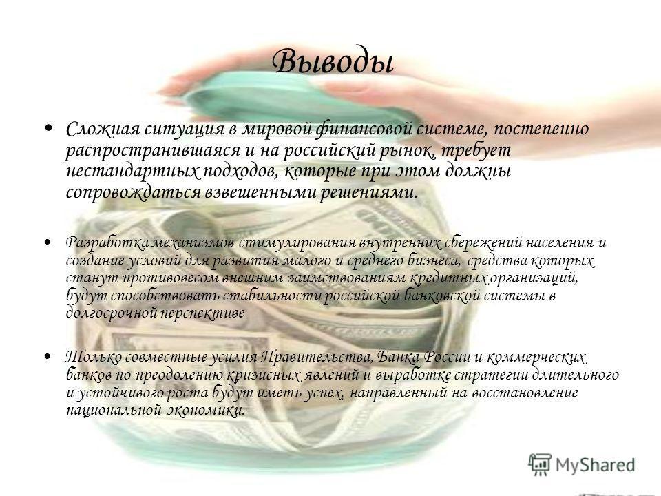 Выводы Сложная ситуация в мировой финансовой системе, постепенно распространившаяся и на российский рынок, требует нестандартных подходов, которые при этом должны сопровождаться взвешенными решениями. Разработка механизмов стимулирования внутренних с