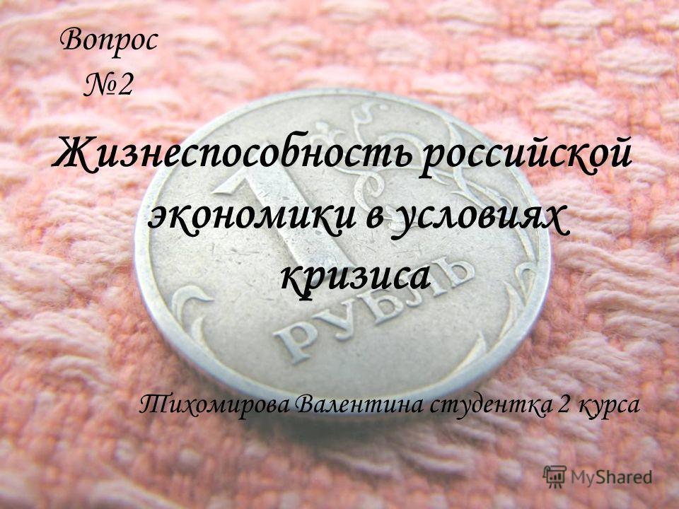 Вопрос 2 Жизнеспособность российской экономики в условиях кризиса Тихомирова Валентина студентка 2 курса