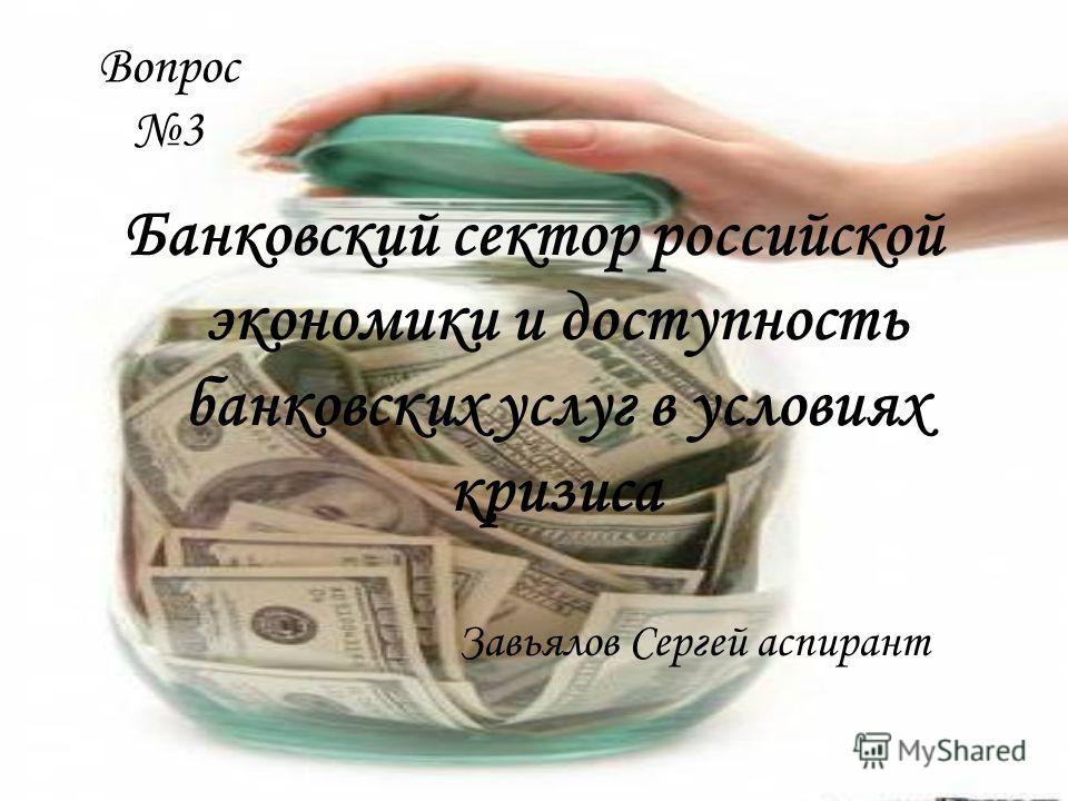 Вопрос 3 Банковский сектор российской экономики и доступность банковских услуг в условиях кризиса Завьялов Сергей аспирант