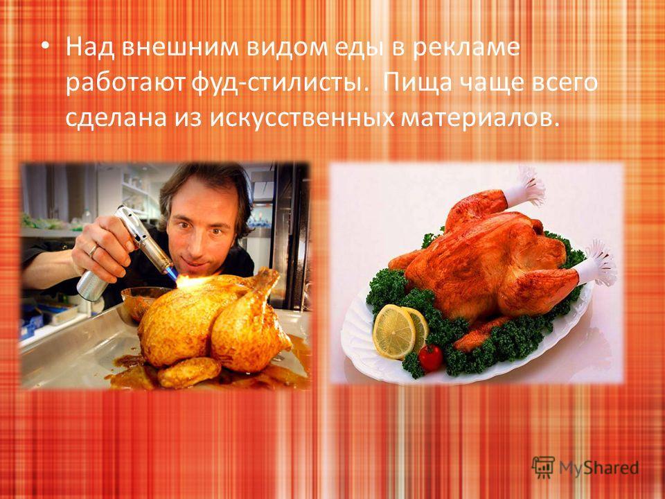 Над внешним видом еды в рекламе работают фуд-стилисты. Пища чаще всего сделана из искусственных материалов.