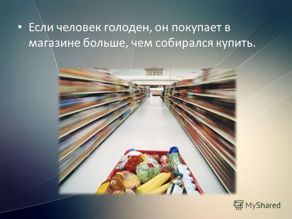Если человек голоден, он покупает в магазине больше, чем собирался купить.