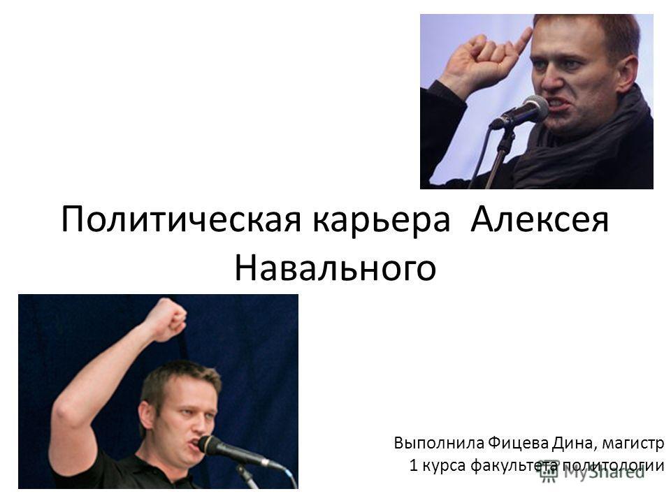 Политическая карьера Алексея Навального Выполнила Фицева Дина, магистр 1 курса факультета политологии