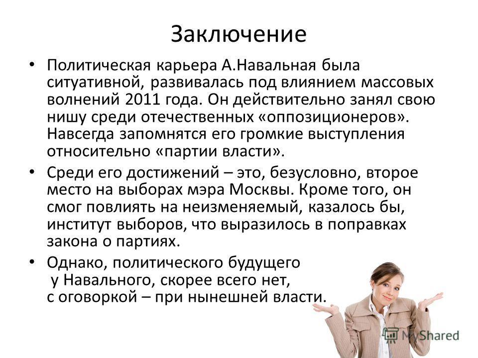 Заключение Политическая карьера А.Навальная была ситуативной, развивалась под влиянием массовых волнений 2011 года. Он действительно занял свою нишу среди отечественных «оппозиционеров». Навсегда запомнятся его громкие выступления относительно «парти