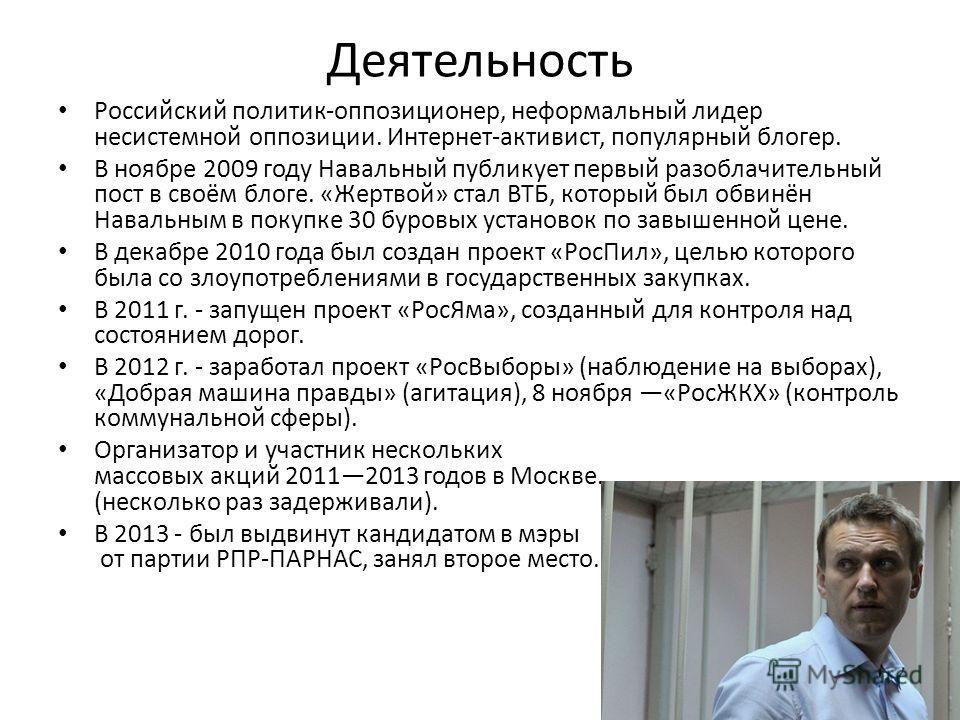 Деятельность Российский политик-оппозиционер, неформальный лидер несистемной оппозиции. Интернет-активист, популярный блогер. В ноябре 2009 году Навальный публикует первый разоблачительный пост в своём блоге. «Жертвой» стал ВТБ, который был обвинён Н