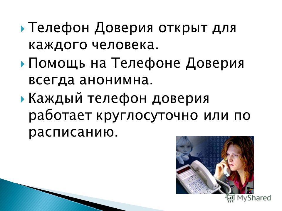 Телефон Доверия открыт для каждого человека. Помощь на Телефоне Доверия всегда анонимна. Каждый телефон доверия работает круглосуточно или по расписанию.
