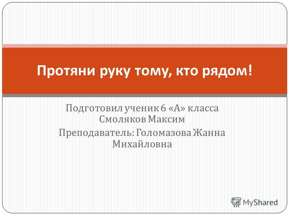 Подготовил ученик 6 « А » класса Смоляков Максим Преподаватель : Голомазова Жанна Михайловна Протяни руку тому, кто рядом !