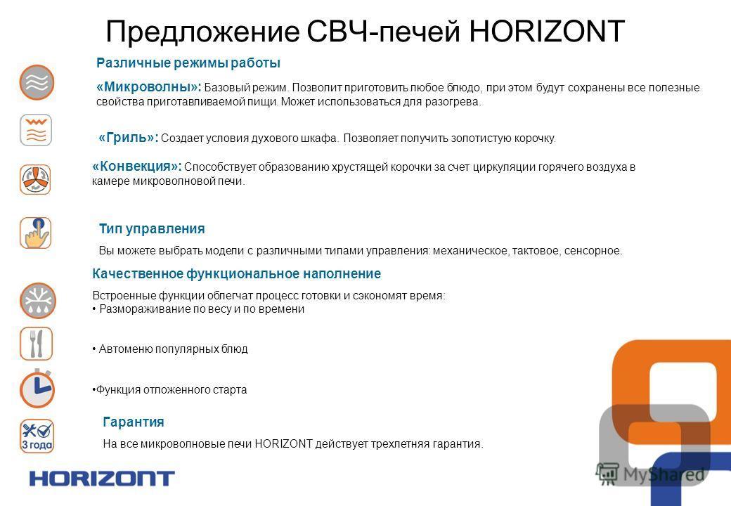 Гарантия На все микроволновые печи HORIZONT действует трехлетняя гарантия. Различные режимы работы «Микроволны»: Базовый режим. Позволит приготовить любое блюдо, при этом будут сохранены все полезные свойства приготавливаемой пищи. Может использовать