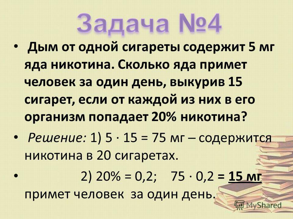 Дым от одной сигареты содержит 5 мг яда никотина. Сколько яда примет человек за один день, выкурив 15 сигарет, если от каждой из них в его организм попадает 20% никотина? Решение: 1) 5 15 = 75 мг содержится никотина в 20 сигаретах. 2) 20% = 0,2; 75 0